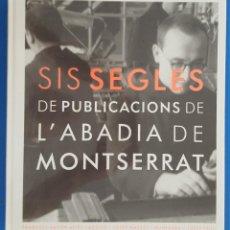 Libros: LIBRO / SIS SEGLES DE PUBLICACIONS DE L'ABADIA DE MONTSERRAT / FRANCESC XAVIER ALTÉS I AGUILÓ. Lote 212537816