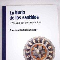 Libros: LA BURLA DE LOS SENTIDOS. EL ARTE VISTO CON OJOS MATEMÁTICOS. FRANCISCO MARTÍN CASALDERREY. Lote 235489070