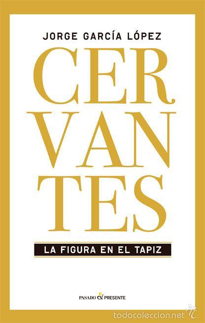 BIOGRAFÍAS. CERVANTES. LA FIGURA EN EL TAPIZ - JORGE GARCÍA LÓPEZ (CARTONÉ) (Libros Nuevos - Literatura - Biografías)