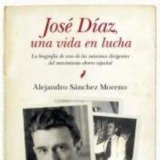 Libros: JOSÉ DÍAZ, UNA VIDA EN LUCHA: LA BIOGRAFÍA DE UNO DE LOS MÁXIMOS DIRIGENTES DEL MOVIMIENTO OBRERO. Lote 210100050