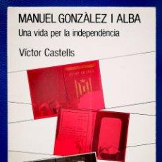 Libros: MANUEL GONZÀLEZ I ALBA - UNA VIDA PER LA INDEPENDENCIA - VICTOR CASTELLS. Lote 234702620