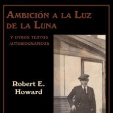 Livres: ROBERT E. HOWARD. AMBICIÓN A LA LUZ DE LA LUNA Y OTROS TEXTOS AUTOBIOGRÁFICOS.. Lote 252563125