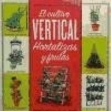 Libros: EL CULTIVO VERTICAL. HORTALIZAS Y FRUTAS: TÉCNICAS DE HORTICULTURA CREATIVA PARA PEQUEÑOS ESPACIOS. Lote 106906108