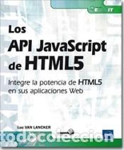 LOS API JAVASCRIPT DE HTML5 INTEGRE LA POTENCIA DE HTML5 EN SUS APLICACIONES WEB (Libros Nuevos - Ciencias Manuales y Oficios - Ciencias Naturales)