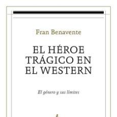 Libros: CINE. EL HEROE TRAGICO EN EL WESTERN - FRAN BENAVENTE BURIAN. Lote 218700580