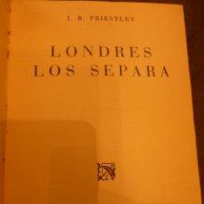 Libros de segunda mano: LONDRES LOS SEPARA, DE J.B. PRIESTLEY. PRIMERA EDICIÓN. Lote 75478855