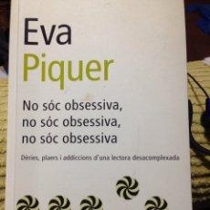 Libros: EVA PIQUER, NO SÓC OBSESSIVA, DÉRIES, PLAERS I ADDICCIONS D'UNA LECTORA DESCOMPLEXADA.. Lote 136073868