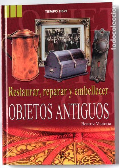 RESTAURAR REPARAR Y EMBELLECER OBJETOS ANTIGUOS POR BEATRIZ VICTORIA, VER FOTOS INTERIOR (Libros Nuevos - Bellas Artes, ocio y coleccionismo - Decoración)