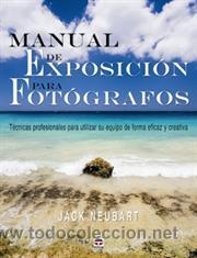 FOTOGRAFÍA. MANUAL DE EXPOSICIÓN PARA FOTÓGRAFOS - JACK NEUBART (Libros Nuevos - Bellas Artes, ocio y coleccionismo - Diseño y Fotografía)