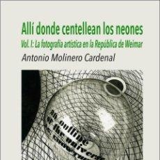 Libros: ANTONIO MOLINERO - ALLÍ DONDE CENTELLEAN LOS NEONES VOL.1 : FOTOGRAFÍA ARTÍSTICA EN WEIMAR. Lote 276110778