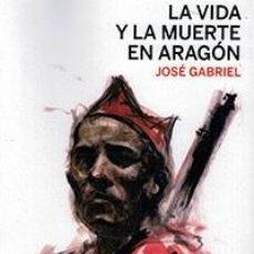 Libros: LA VIDA Y LA MUERTE EN ARAGÓN. JOSÉ GABRIEL. ESCRITO EN 1938 CRÓNICA DE UN PERIODISTA TROTSKISTA. Lote 145539650