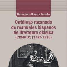 Libros: CATÁLOGO RAZONADO DE MANUALES HISPANOS DE LITERATURA CLÁSICA (1782-1935) FRANCISCO GARCIA JURADO ESC. Lote 176876440