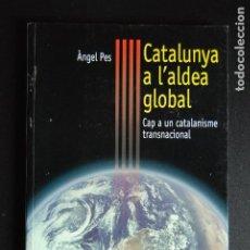 Libros: 5. ÂNGEL PES - CATALUNYA A L'ALDEA GLOBAL. CAP A UN CATALANISME TRANSNACIONAL. Lote 198330003