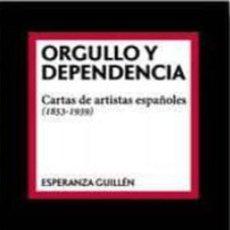 Libros: ORGULLO Y DEPENDENCIA: CARTAS DE ARTISTAS ESPAÑOLES (1853-1939). ESPERANZA GUILLEN. Lote 260741305