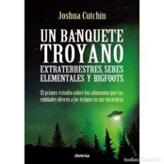 Libros: UN BANQUETE TROYANO. EXTRATERRESTRES, SERES ELEMENTALES Y BIGFOOTS - JOSHUA CUTCHIN. Lote 124720247