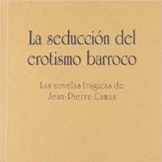 Libros: LA SEDUCCION DEL EROTISMO BARROCO: LAS NOVELAS TRAGICAS DE JEAN-P IERRE CAMUS. JOSE REYES DE LA ROSA. Lote 295346833