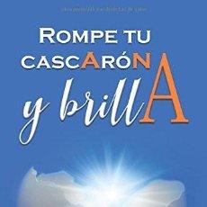 Libros: ROMPE TU CASCARON Y BRILLA: CUANDO DECIDES ROMPER CON TUS MIEDOS ALGO MÁGICO SUCEDE EN TI. Lote 150354942
