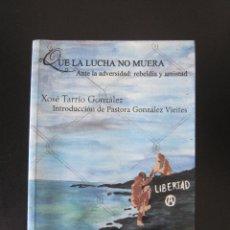 Libros: LIBRO - QUE LA LUCHA NO MUERA. ANTE LA ADVERSIDAD: REBELDÍA Y AMISTAD (XOSÉ TARRÍO GONZÁLEZ) - 2015. Lote 168354168