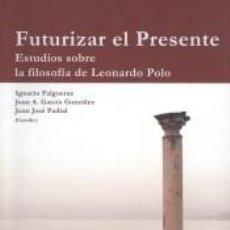 Libros: FUTURIZAR EL PRESENTE: ESTUDIOS SOBRE LA FILOSOFÍA DE LEONARDO POLO.. Lote 194859173