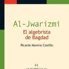 Libros: MATEMÁTICAS. AL-JWARIZMI. EL ALGEBRISTA DE BAGDAD - RICARDO MORENO CASTILLO. Lote 57542217