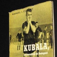 Coleccionismo deportivo: LIBRO BIOGRAFIA KUBALA UN BARCELONI DE BUDAPEST EDITORIAL ALCIDES 1962 EN CATALAN. Lote 50803651