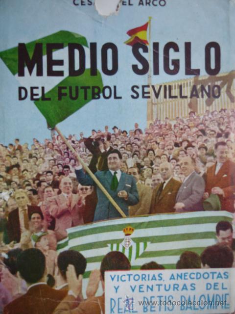 MEDIO SIGLO DE FUTBOL SEVILLANO REAL BETIS.CESAR DEL ARCO.1958. 4ª.FOTOS 223 PG (Coleccionismo Deportivo - Libros de Fútbol)