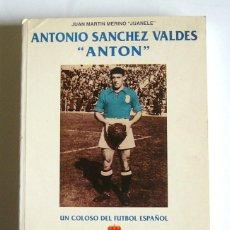 Coleccionismo deportivo: ANTONIO SANCHEZ VALDES, ANTON - UN COLOSO DEL FUTBOL ESPAÑOL - JUAN MARTIN MERINO, JUANELE. Lote 104488183