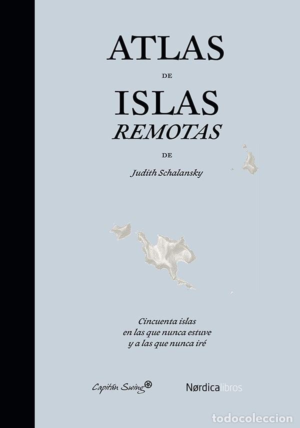 ÁTLAS DE ISLAS REMOTAS. JUDITH SCHALANSKY. CAPITÁN SWING Y NÓRDICA LIBROS. (Libros Nuevos - Humanidades - Geografía)