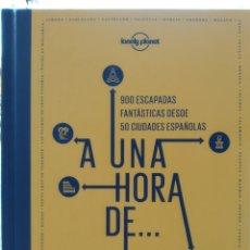 Libros: A UNA HORA DE... 900 ESCAPADAS FANTÁSTICAS DESDE 50 CIUDADES ESPAÑOLAS LONELY PLANET 2021. Lote 287129438