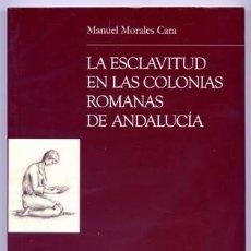 Libros: MORALES CARA, MANUEL. LA ESCLAVITUD EN LAS COLONIAS ROMANAS DE ANDALUCÍA. 2007.. Lote 139274314