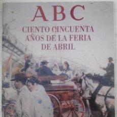 Libros: CIENTO CINCUENTA AÑOS DE LA FERIA DE ABRIL (SEVILLA). Lote 80137821