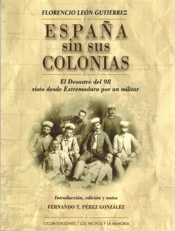 LEÓN GUTIÉRREZ, FLORENCIO. ESPAÑA SIN SUS COLONIAS. EL DESASTRE DEL 98 VISTO DESDE EXTREMADURA (Libros Nuevos - Historia - Historia de España)