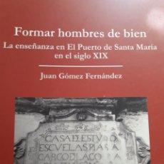 Libros: FORMAR HOMBRES DE BIEN. LA ENSEÑANZA EN EL PUERTO DE SANTA MARÍA EN EL SIGLO XIX. Lote 156501686