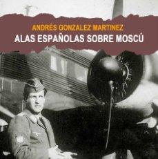 Libros: ALAS ESPAÑOLAS SOBRE MOSCU ANDRES GONZALEZ SOBRE LA EPOPEYA DE LA ESCUADRILLA AZUL DIVISION AZUL. Lote 168218560