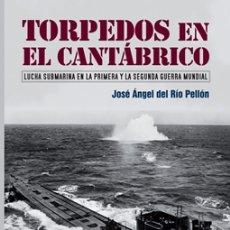 Libros: J. A. DEL RÍO: TORPEDOS EN EL CANTÁBRICO. LUCHA SUBMARINA EN LA PRIMERA Y SEGUNDA GUERRA MUNDIAL.. Lote 183192725