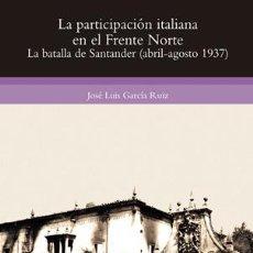 Libros: J. L. GARCÍA: LA PARTICIPACIÓN ITALIANA EN EL FRENTE NORTE. LA BATALLA DE SANTANDER.. Lote 183676030