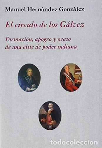 EL CÍRCULO DE LOS GÁLVEZ FORMACIÓN, APOGEO Y OCASO DE UNA ELITE DE PODER INDIANA HERNÁNDEZ GONZÁLEZ, (Libros Nuevos - Historia - Historia de España)