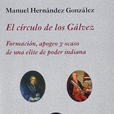 Libros: EL CÍRCULO DE LOS GÁLVEZ FORMACIÓN, APOGEO Y OCASO DE UNA ELITE DE PODER INDIANA HERNÁNDEZ GONZÁLEZ,. Lote 218653488