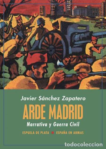 ARDE MADRID. NARRATIVA Y GUERRA CIVIL. JAVIER SÁNCHEZ ZAPATERO (Libros Nuevos - Historia - Historia de España)