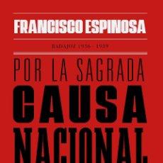 Libros: POR LA SAGRADA CAUSA NACIONAL. HISTORIAS DE UN TIEMPO OSCURO. BADAJOZ, 1936-1939 FRANCISCO ESPINOSA. Lote 237169740