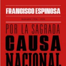 Libros: POR LA SAGRADA CAUSA NACIONAL HISTORIAS DE UN TIEMPO OSCURO BADAJOZ 1936-1939 ESPINOSA. GUERRA CIVIL. Lote 241149810