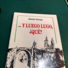 Libros: ...Y LUEGO LUGO,QUE?. DANIEL HORTAS .EDICCION ESPECIAL. Lote 293890868
