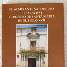 Libros: EL ALMIRANTE VALDIVIESO SU PALACIO Y EL PUERTO DE SANTA MARIA. Lote 96849787