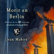 Livres: MORIR EN BERLÍN HISTORIA DE LOS WAFFEN-SS FRANCESES ÚLTIMOS DEFENSORES DEL BUNKER JEAN MABIRE. Lote 181549982