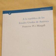 Libros: A LA REPÚBLICA DE LOS ESTADOS UNIDOS DE AMÉRICA. PI I MARGALL, FRANCESC. ED. BIBLIOTECA DE CATALUNYA. Lote 223418262