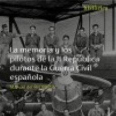 Libros: LA MEMORIA Y LOS PILOTOS DE LA II REPÚBLICA DURANTE LA GUERRA CIVIL ESPAÑOLA. Lote 131910598