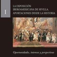 Libros: LA EXPOSICIÓN IBEROAMERICANA DE SEVILLA. APORTACIONES DESDE LA HISTORIA: OPORTUNIDADES, INTERESES Y. Lote 197736873