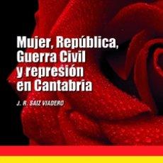 Libros: J. R. SAIZ VIADERO: MUJER, REPÚBLICA, GUERRA CIVIL Y REPRESIÓN EN CANTABRIA.. Lote 183058600