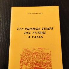 Libros: ELS PRIMERS TEMPS DEL FUTBOL A VALLS. Lote 233716010