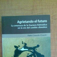 Libros: AGRIETANDO EL FUTURO / PABLO COTARELO (COORD.) / FRACTURA HIDRAULICA / FRACKING. Lote 75140303